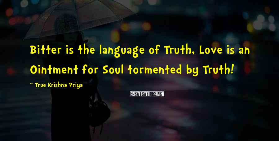 True Krishna Priya Sayings: Bitter is the language of Truth, Love is an Ointment for Soul tormented by Truth!