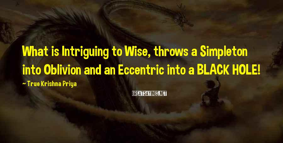 True Krishna Priya Sayings: What is Intriguing to Wise, throws a Simpleton into Oblivion and an Eccentric into a