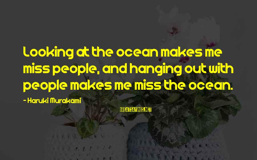 True Love Never Exists Sayings By Haruki Murakami: Looking at the ocean makes me miss people, and hanging out with people makes me