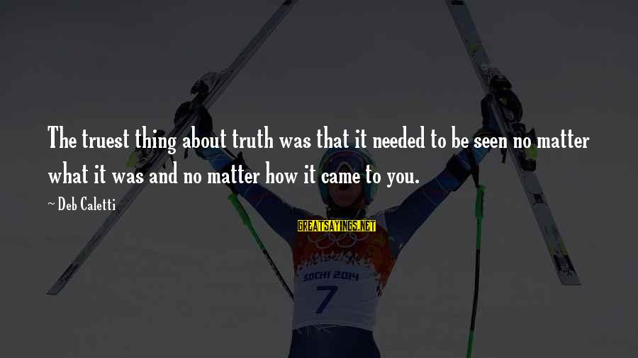 Truest Thing About You Sayings By Deb Caletti: The truest thing about truth was that it needed to be seen no matter what