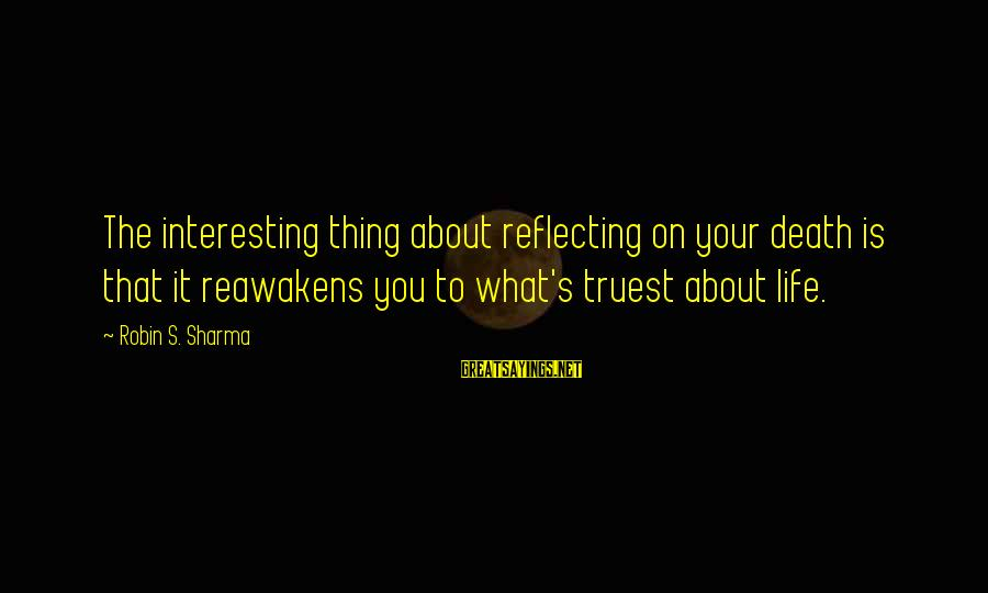 Truest Thing About You Sayings By Robin S. Sharma: The interesting thing about reflecting on your death is that it reawakens you to what's