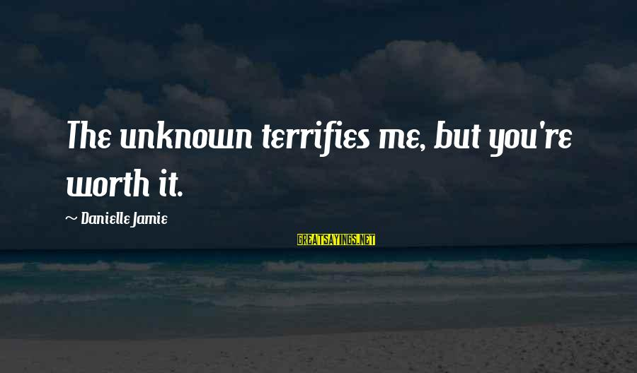 Truly Hating Someone Sayings By Danielle Jamie: The unknown terrifies me, but you're worth it.