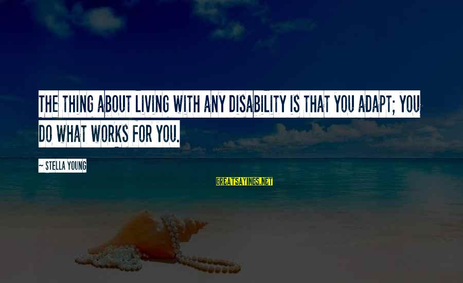 Truly Hating Someone Sayings By Stella Young: The thing about living with any disability is that you adapt; you do what works