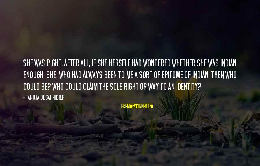 Truly Hating Someone Sayings By Tanuja Desai Hidier: She was right. After all, if she herself had wondered whether she was Indian enough
