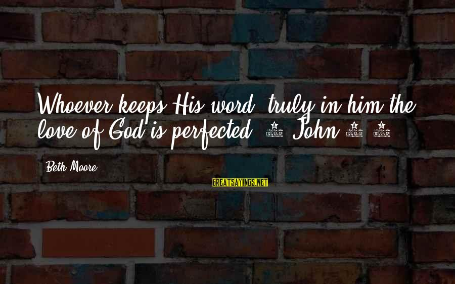 Truly Love Him Sayings By Beth Moore: Whoever keeps His word, truly in him the love of God is perfected. 1 John