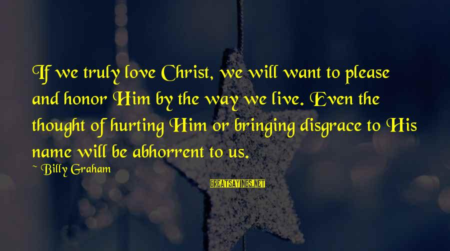 Truly Love Him Sayings By Billy Graham: If we truly love Christ, we will want to please and honor Him by the