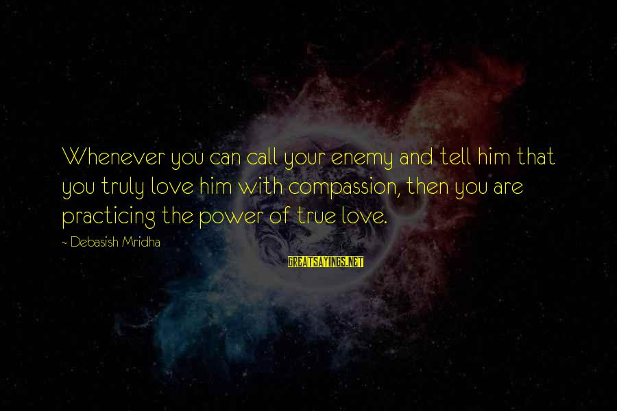 Truly Love Him Sayings By Debasish Mridha: Whenever you can call your enemy and tell him that you truly love him with