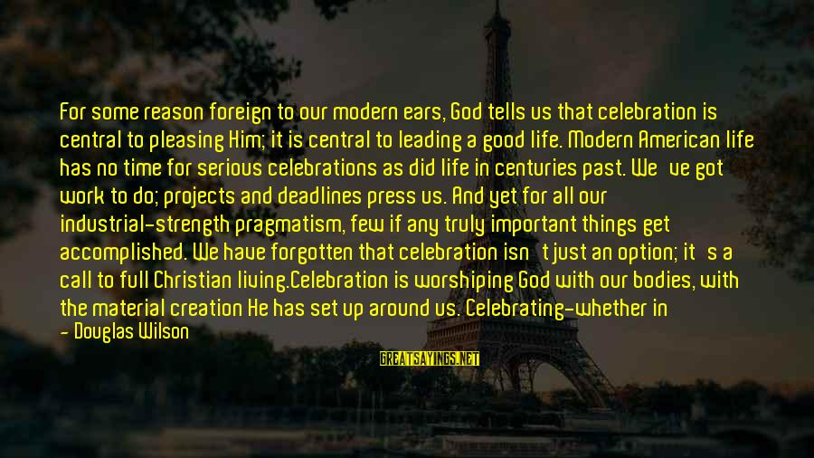 Truly Love Him Sayings By Douglas Wilson: For some reason foreign to our modern ears, God tells us that celebration is central