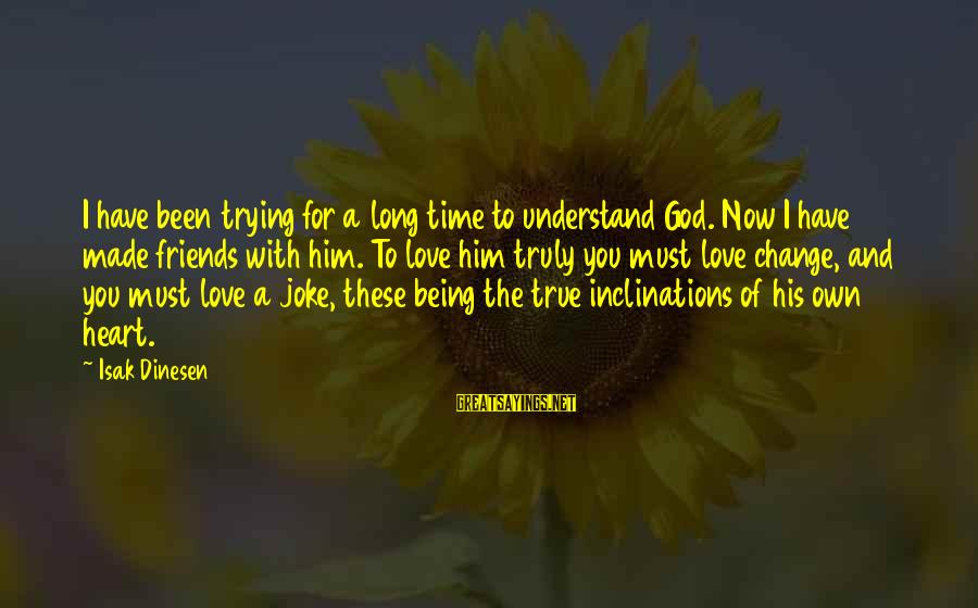 Truly Love Him Sayings By Isak Dinesen: I have been trying for a long time to understand God. Now I have made