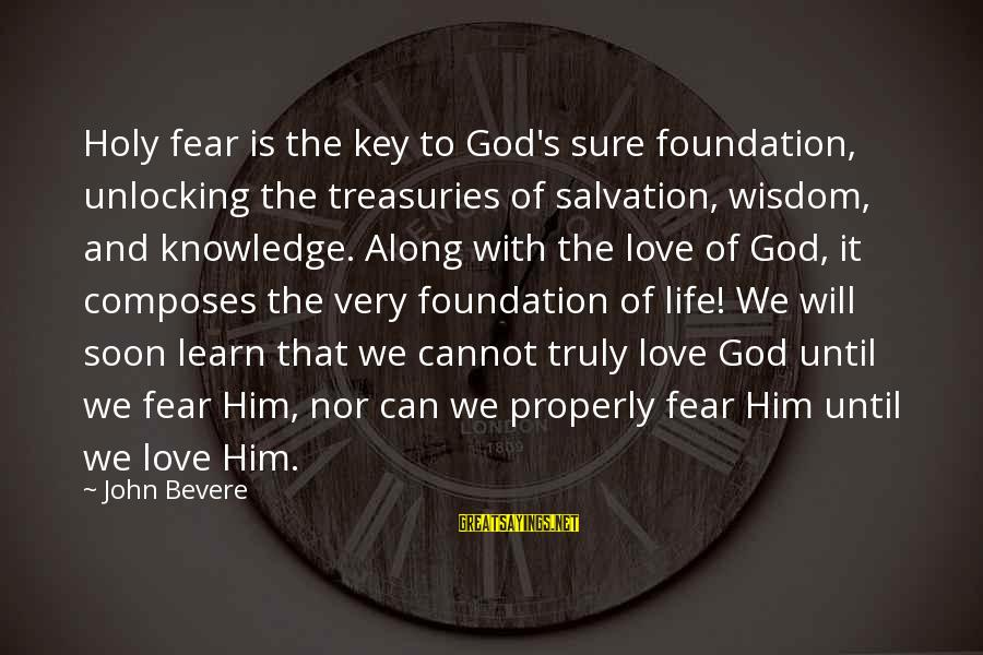 Truly Love Him Sayings By John Bevere: Holy fear is the key to God's sure foundation, unlocking the treasuries of salvation, wisdom,