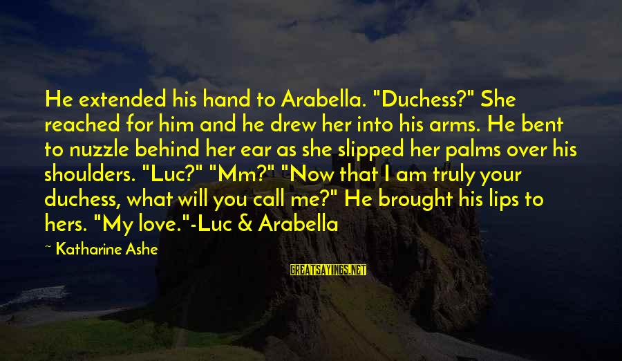 """Truly Love Him Sayings By Katharine Ashe: He extended his hand to Arabella. """"Duchess?"""" She reached for him and he drew her"""