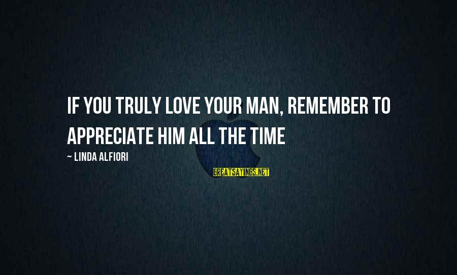 Truly Love Him Sayings By Linda Alfiori: If you truly love your man, remember to appreciate him all the time