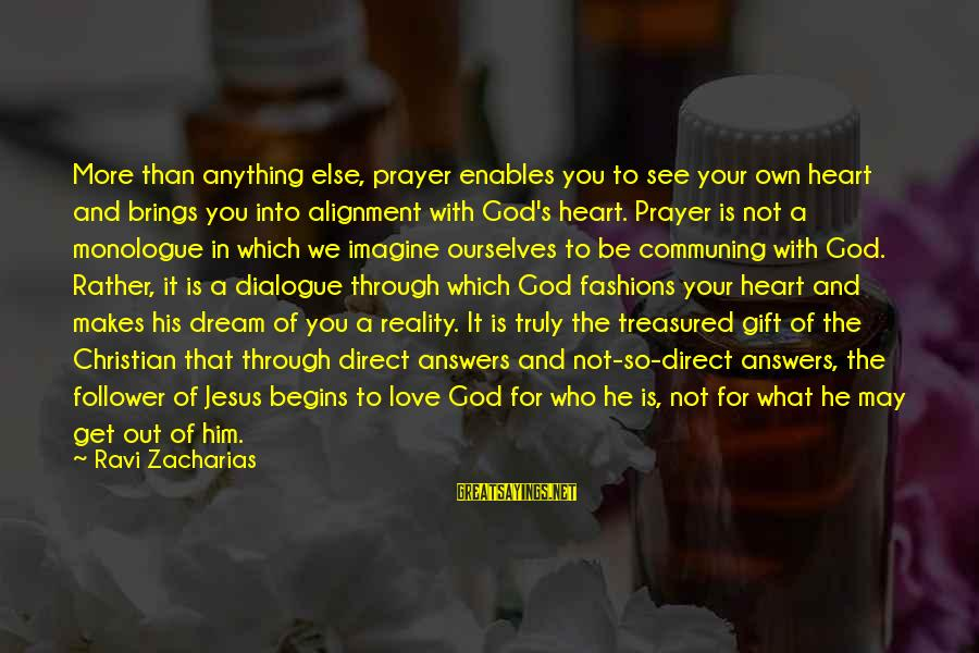 Truly Love Him Sayings By Ravi Zacharias: More than anything else, prayer enables you to see your own heart and brings you