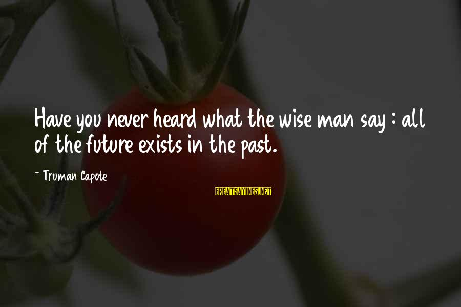 Truman Capote Sayings By Truman Capote: Have you never heard what the wise man say : all of the future exists