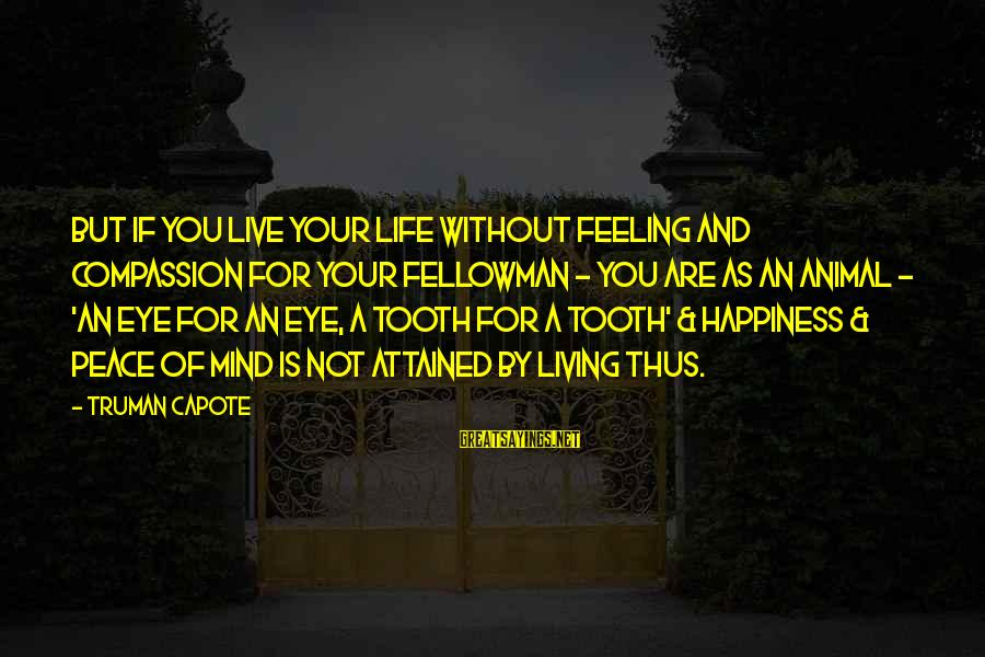 Truman Capote Sayings By Truman Capote: But if you live your life without feeling and compassion for your fellowman - you