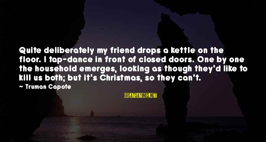 Truman Capote Sayings By Truman Capote: Quite deliberately my friend drops a kettle on the floor. I tap-dance in front of