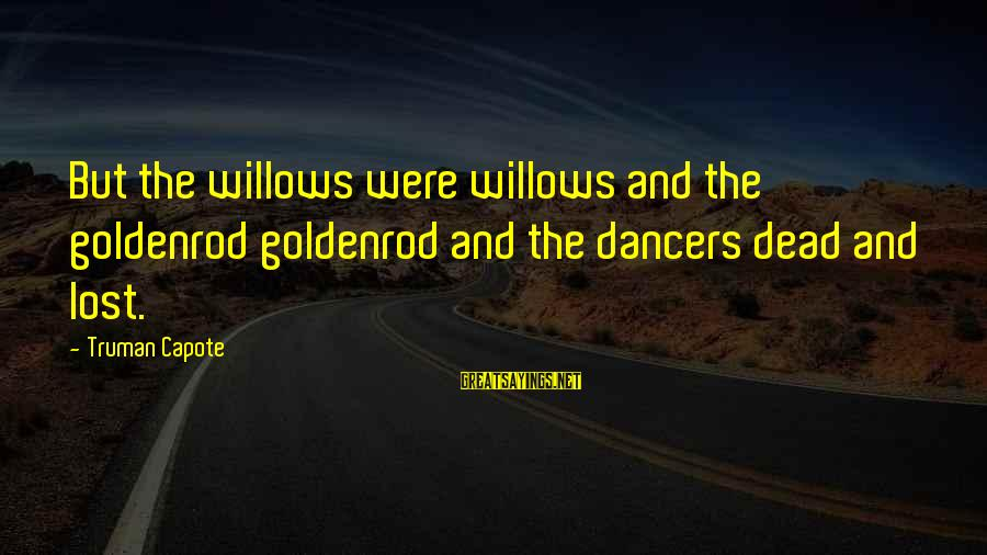 Truman Capote Sayings By Truman Capote: But the willows were willows and the goldenrod goldenrod and the dancers dead and lost.