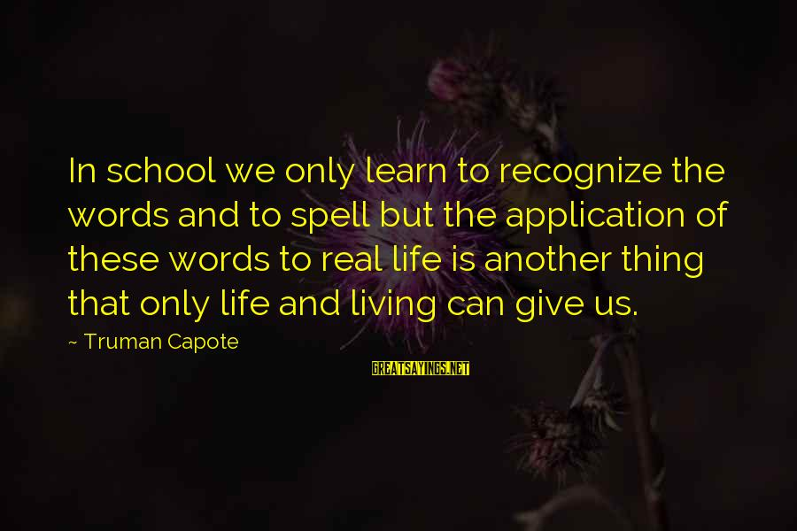 Truman Capote Sayings By Truman Capote: In school we only learn to recognize the words and to spell but the application