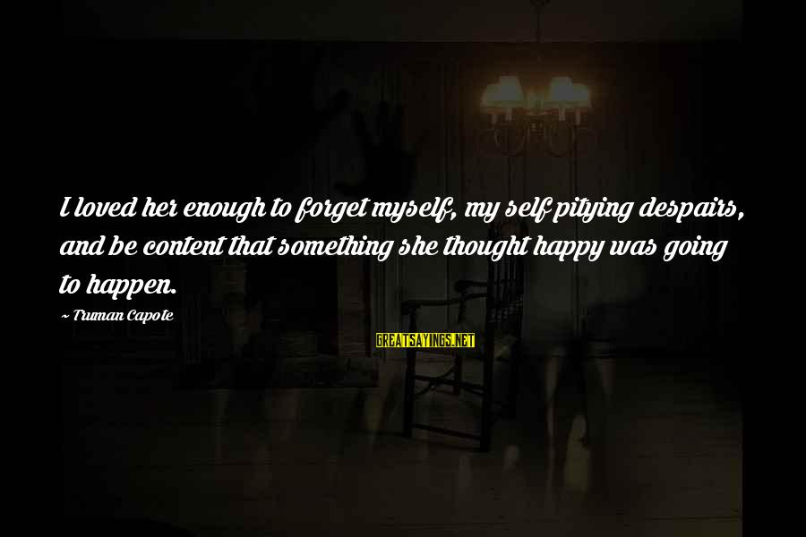 Truman Capote Sayings By Truman Capote: I loved her enough to forget myself, my self pitying despairs, and be content that