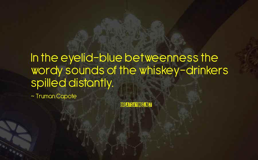 Truman Capote Sayings By Truman Capote: In the eyelid-blue betweenness the wordy sounds of the whiskey-drinkers spilled distantly.