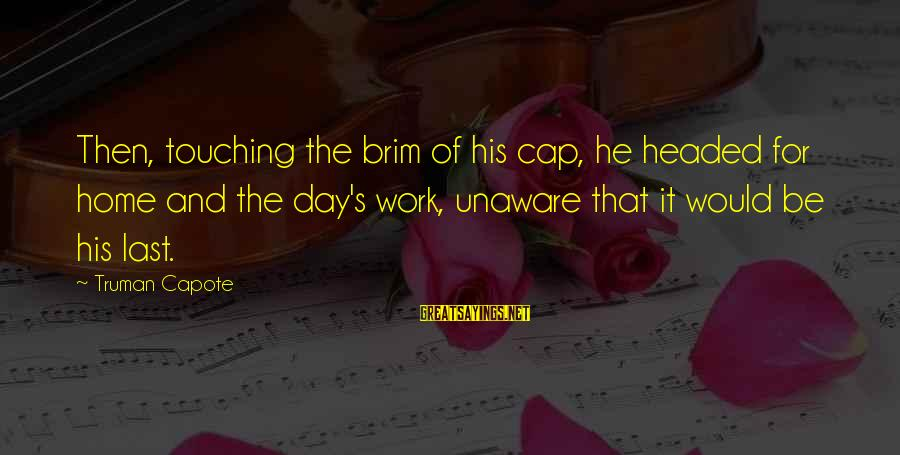 Truman Capote Sayings By Truman Capote: Then, touching the brim of his cap, he headed for home and the day's work,