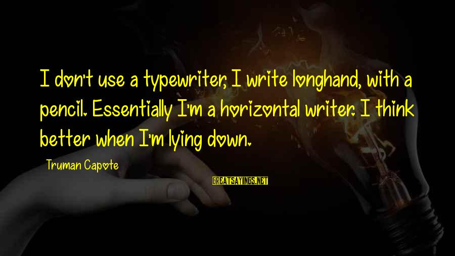 Truman Capote Sayings By Truman Capote: I don't use a typewriter, I write longhand, with a pencil. Essentially I'm a horizontal