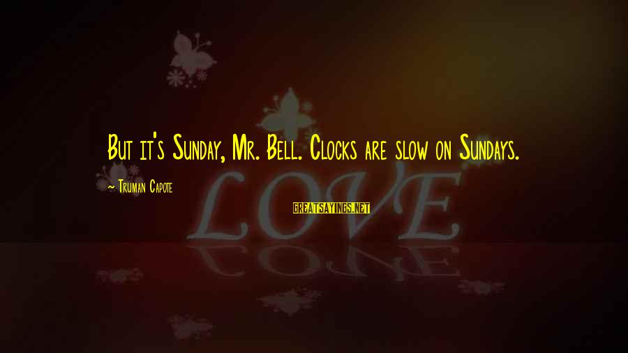 Truman Capote Sayings By Truman Capote: But it's Sunday, Mr. Bell. Clocks are slow on Sundays.