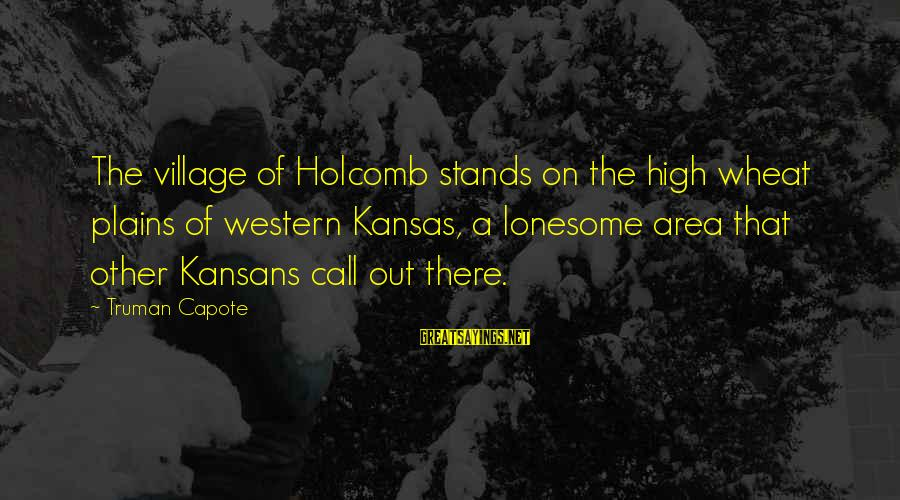 Truman Capote Sayings By Truman Capote: The village of Holcomb stands on the high wheat plains of western Kansas, a lonesome