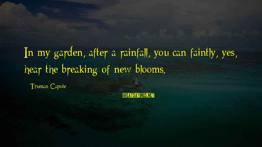 Truman Capote Sayings By Truman Capote: In my garden, after a rainfall, you can faintly, yes, hear the breaking of new