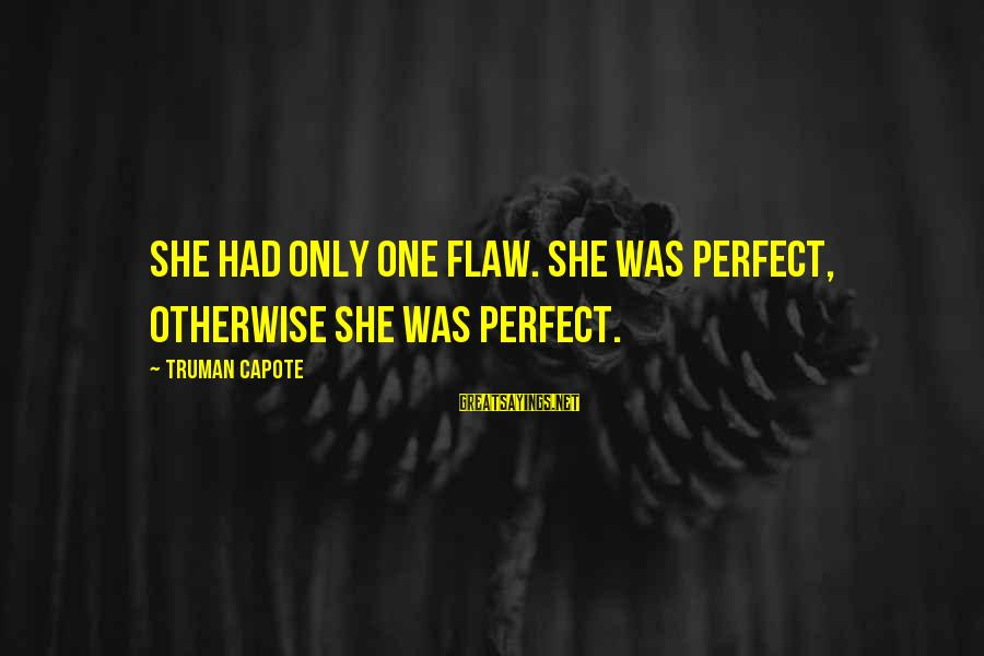 Truman Capote Sayings By Truman Capote: She had only one flaw. She was perfect, otherwise she was perfect.