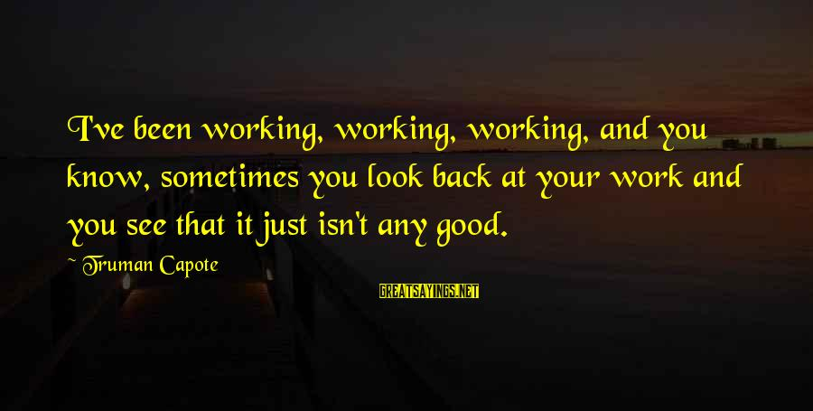Truman Capote Sayings By Truman Capote: I've been working, working, working, and you know, sometimes you look back at your work