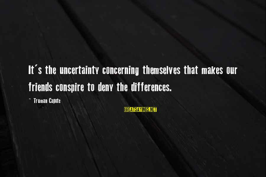 Truman Capote Sayings By Truman Capote: It's the uncertainty concerning themselves that makes our friends conspire to deny the differences.