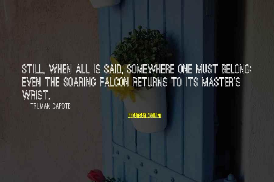 Truman Capote Sayings By Truman Capote: Still, when all is said, somewhere one must belong: even the soaring falcon returns to