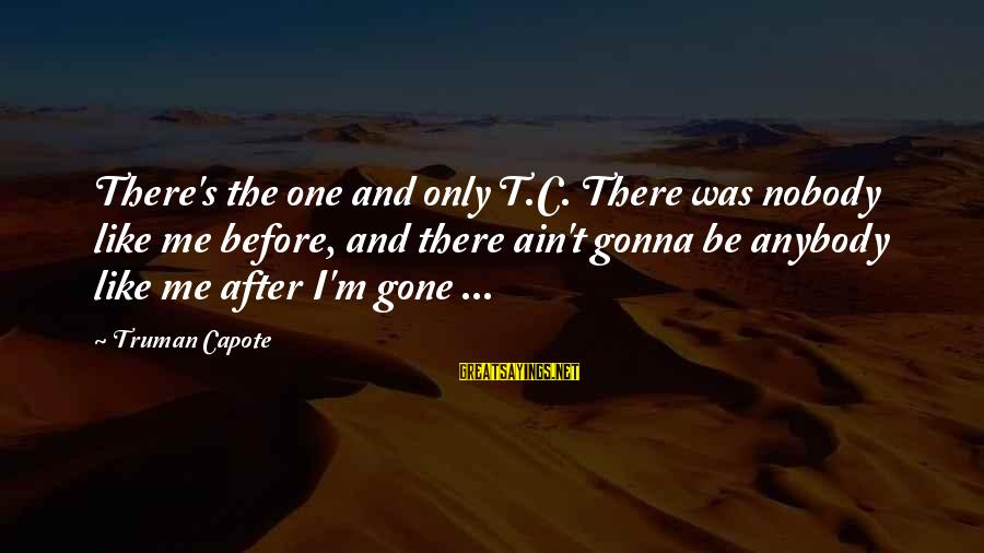 Truman Capote Sayings By Truman Capote: There's the one and only T.C. There was nobody like me before, and there ain't