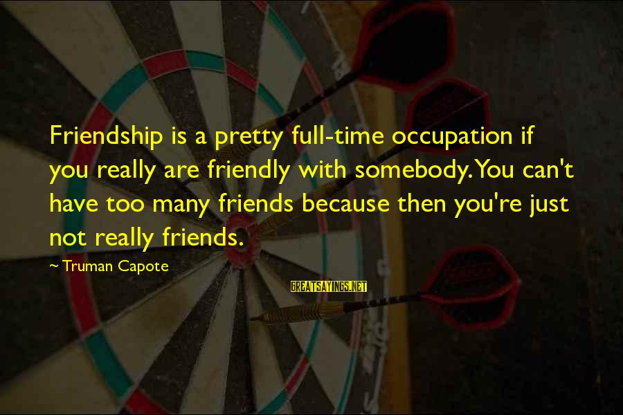Truman Capote Sayings By Truman Capote: Friendship is a pretty full-time occupation if you really are friendly with somebody. You can't