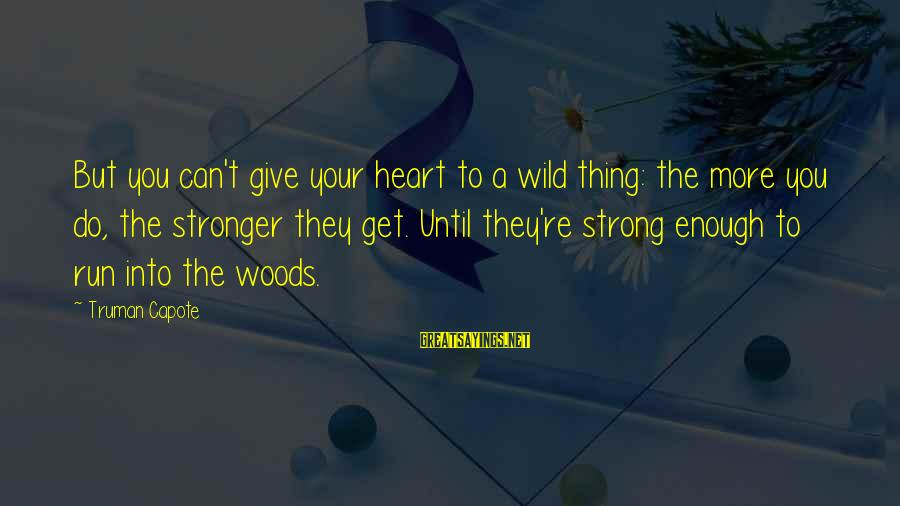 Truman Capote Sayings By Truman Capote: But you can't give your heart to a wild thing: the more you do, the