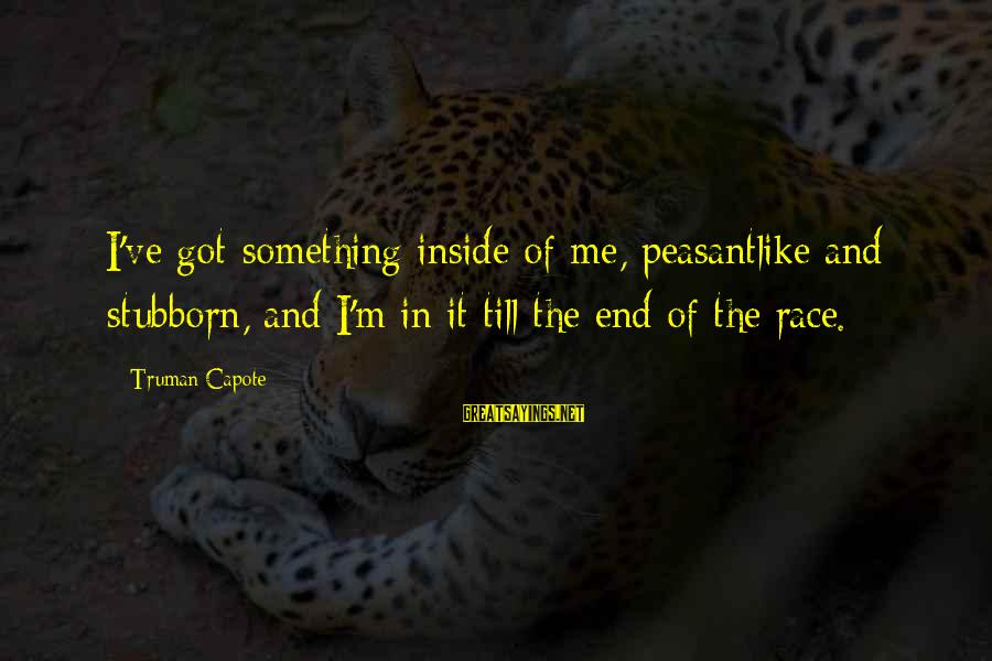 Truman Capote Sayings By Truman Capote: I've got something inside of me, peasantlike and stubborn, and I'm in it till the
