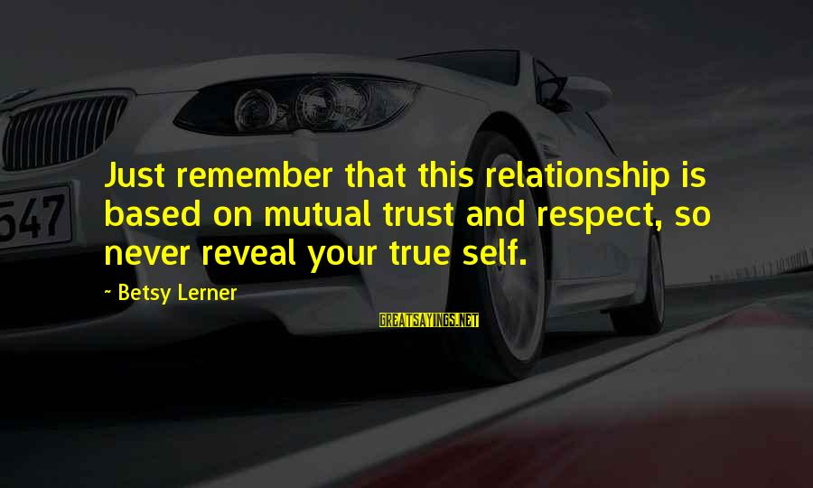 Trust And Respect In A Relationship Sayings By Betsy Lerner: Just remember that this relationship is based on mutual trust and respect, so never reveal
