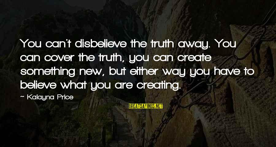 Trust And Respect In A Relationship Sayings By Kalayna Price: You can't disbelieve the truth away. You can cover the truth, you can create something