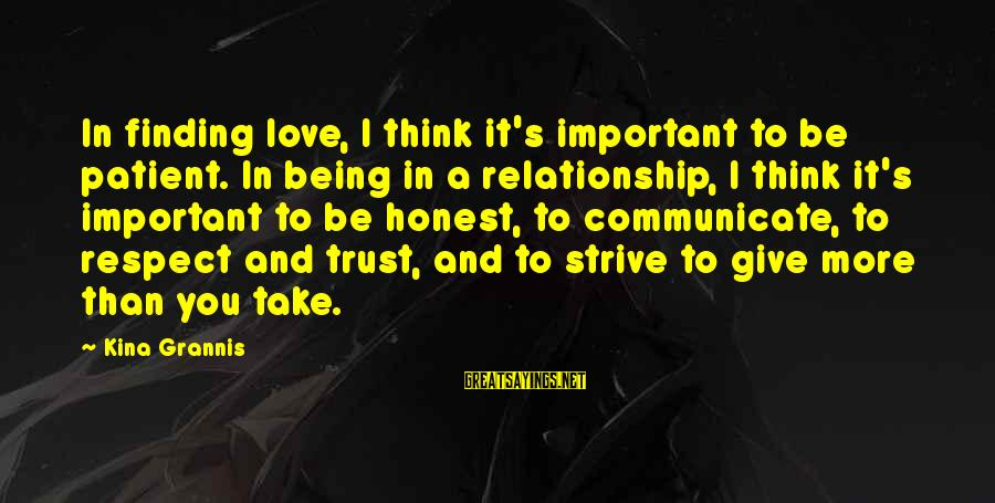 Trust And Respect In A Relationship Sayings By Kina Grannis: In finding love, I think it's important to be patient. In being in a relationship,