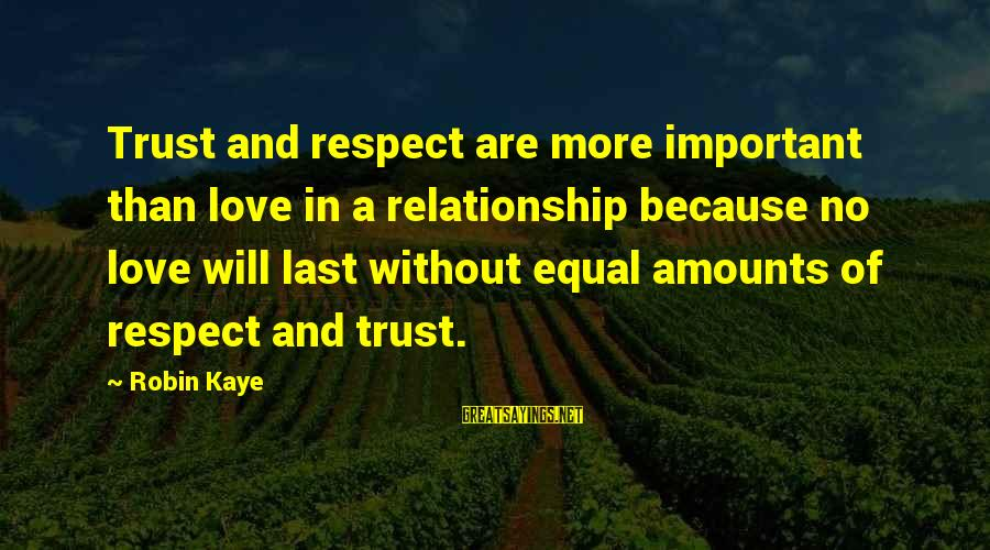 Trust And Respect In A Relationship Sayings By Robin Kaye: Trust and respect are more important than love in a relationship because no love will