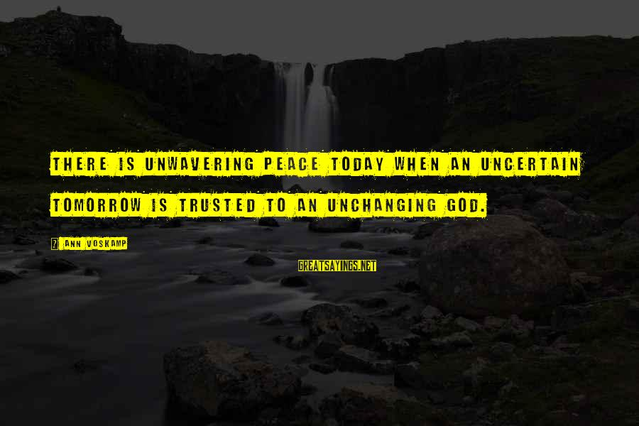 Trusted Sayings By Ann Voskamp: There is unwavering peace today when an uncertain tomorrow is trusted to an unchanging God.