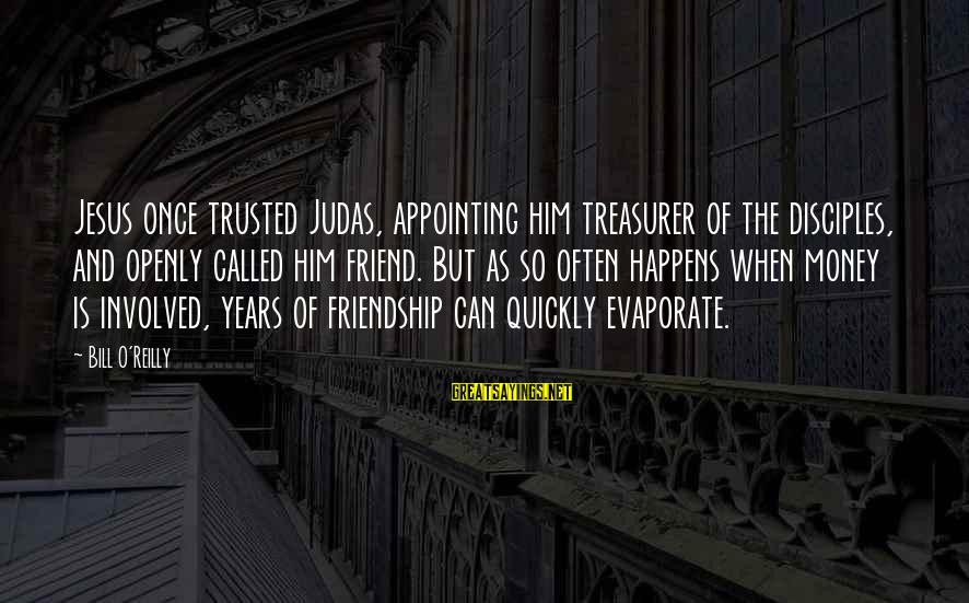 Trusted Sayings By Bill O'Reilly: Jesus once trusted Judas, appointing him treasurer of the disciples, and openly called him friend.