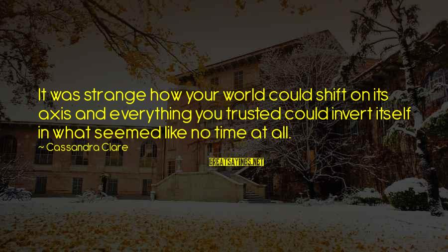 Trusted Sayings By Cassandra Clare: It was strange how your world could shift on its axis and everything you trusted