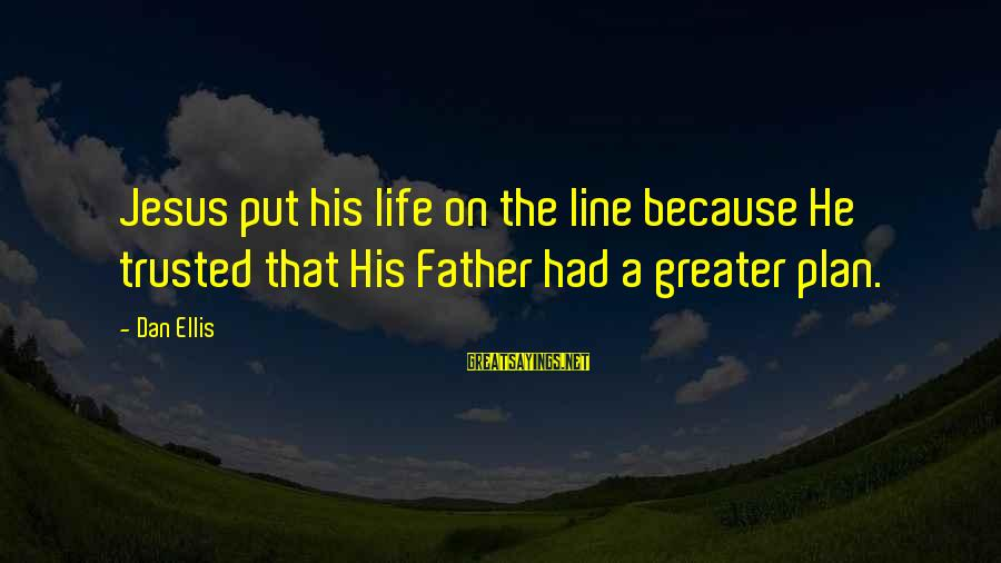 Trusted Sayings By Dan Ellis: Jesus put his life on the line because He trusted that His Father had a