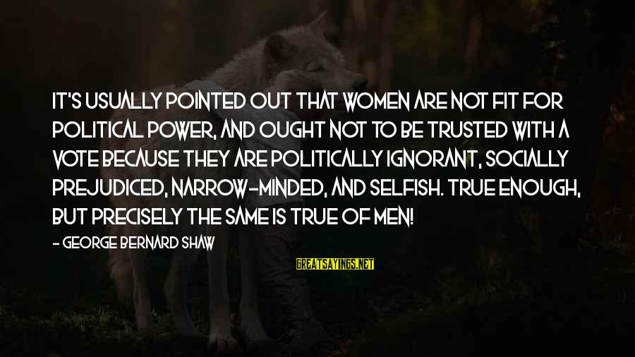 Trusted Sayings By George Bernard Shaw: It's usually pointed out that women are not fit for political power, and ought not
