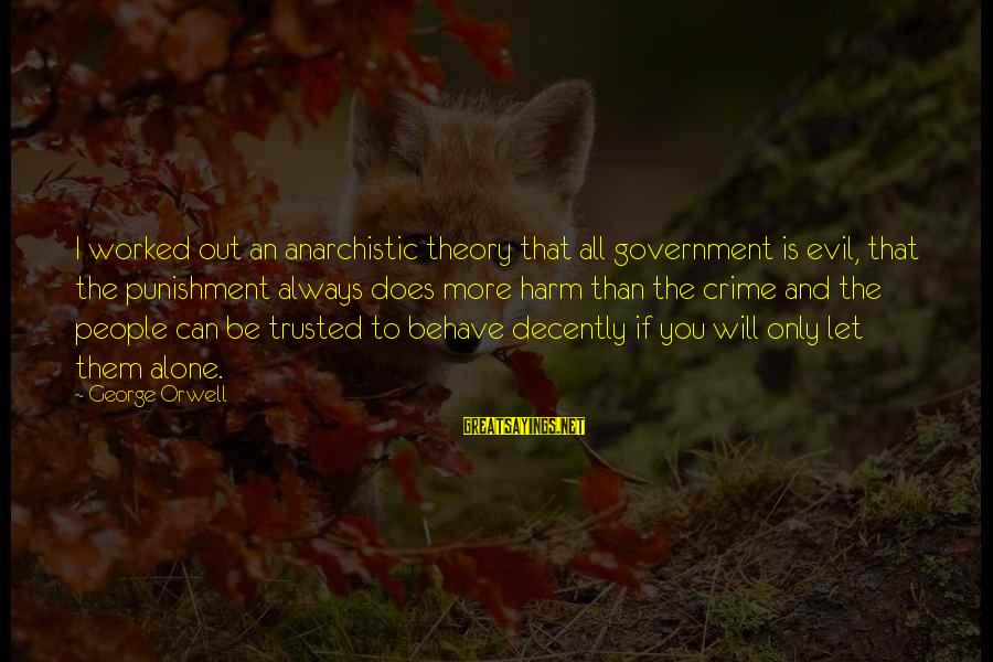 Trusted Sayings By George Orwell: I worked out an anarchistic theory that all government is evil, that the punishment always