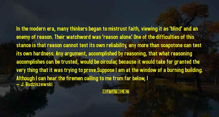 Trusted Sayings By J. Budziszewski: In the modern era, many thinkers began to mistrust faith, viewing it as 'blind' and