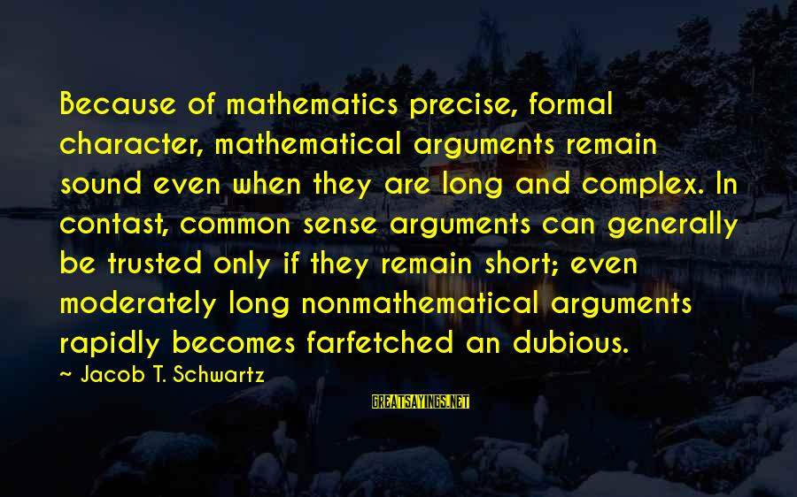 Trusted Sayings By Jacob T. Schwartz: Because of mathematics precise, formal character, mathematical arguments remain sound even when they are long