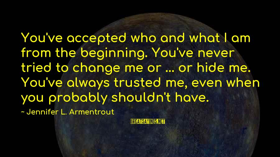 Trusted Sayings By Jennifer L. Armentrout: You've accepted who and what I am from the beginning. You've never tried to change